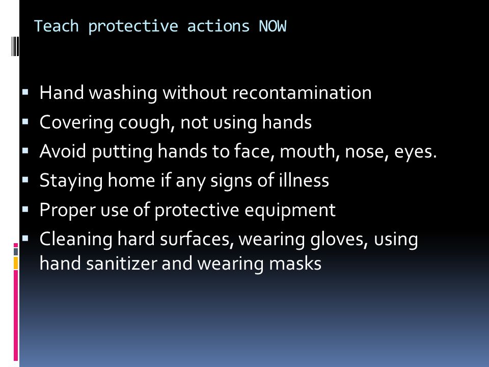 Teach protective actions NOW  Hand washing without recontamination  Covering cough, not using hands  Avoid putting hands to face, mouth, nose, eyes.