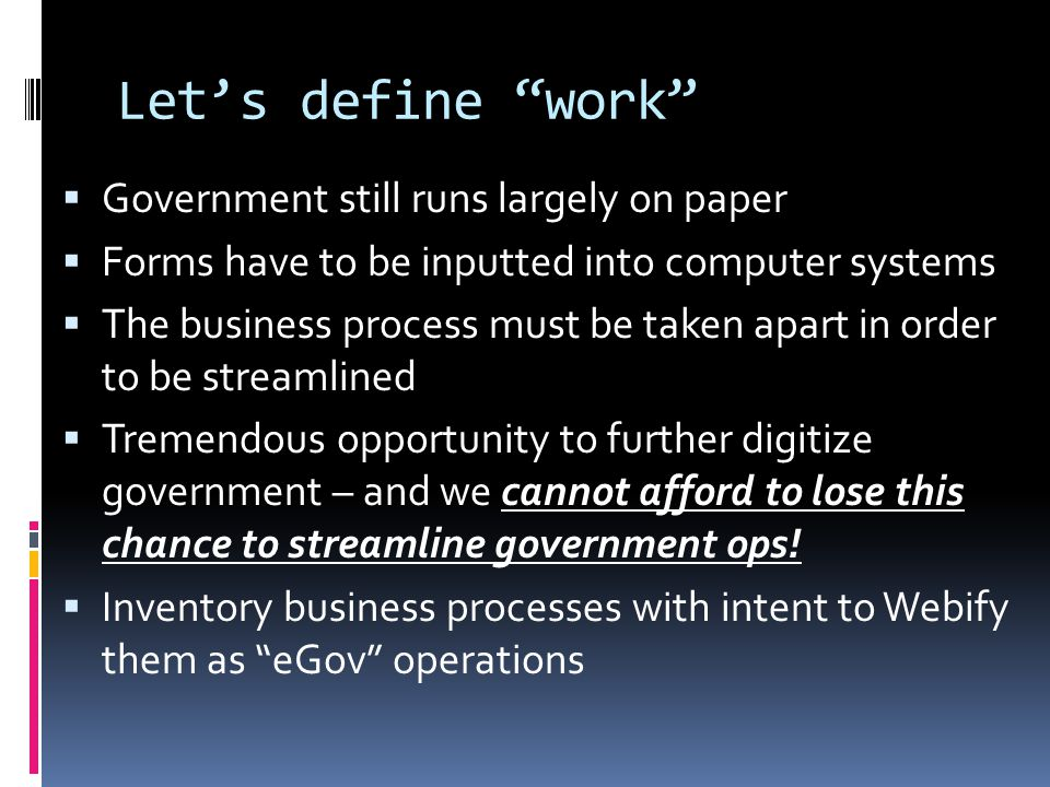 Let's define work  Government still runs largely on paper  Forms have to be inputted into computer systems  The business process must be taken apart in order to be streamlined  Tremendous opportunity to further digitize government – and we cannot afford to lose this chance to streamline government ops.