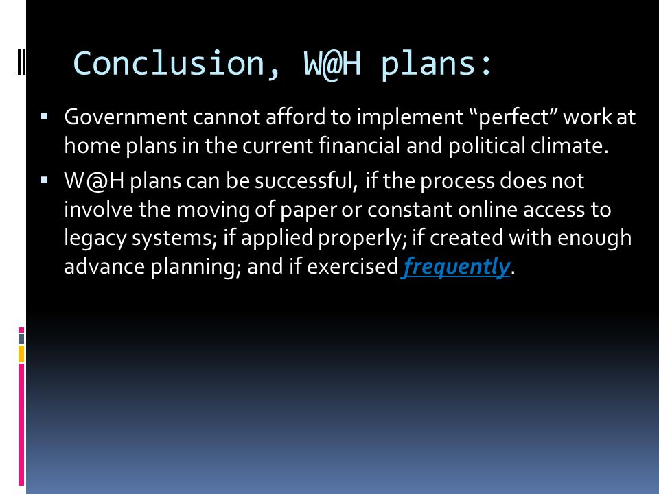 "Conclusion, W@H plans:  Government cannot afford to implement ""perfect"" work at home plans in the current financial and political climate.  W@H plan"