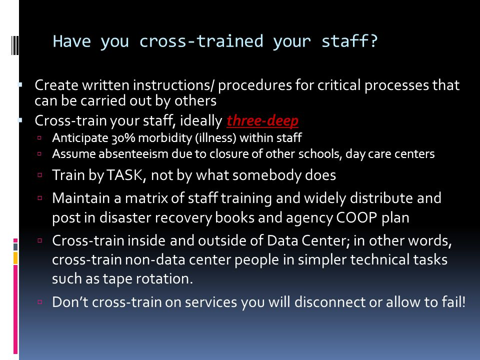 Have you cross-trained your staff?  Create written instructions/ procedures for critical processes that can be carried out by others  Cross-train yo