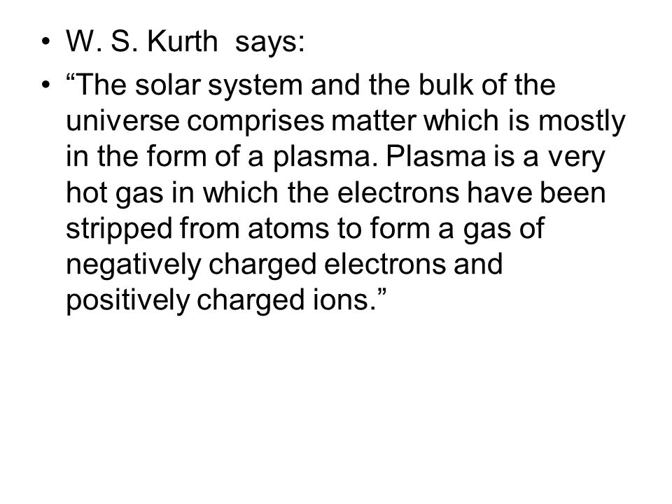 "W. S. Kurth says: ""The solar system and the bulk of the universe comprises matter which is mostly in the form of a plasma. Plasma is a very hot gas in"