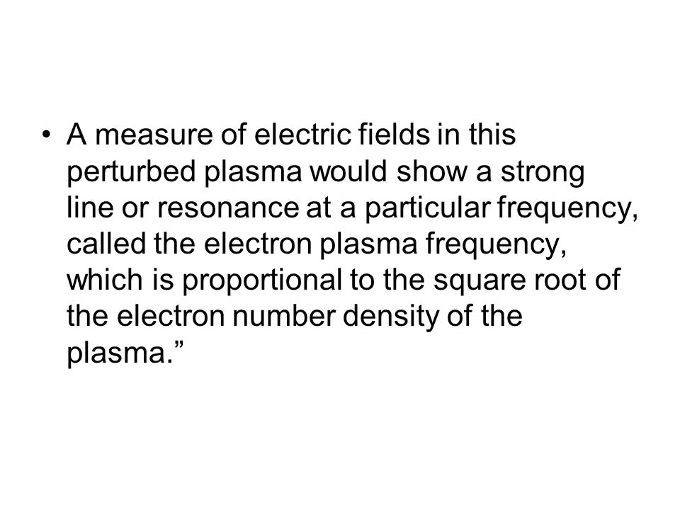 A measure of electric fields in this perturbed plasma would show a strong line or resonance at a particular frequency, called the electron plasma freq