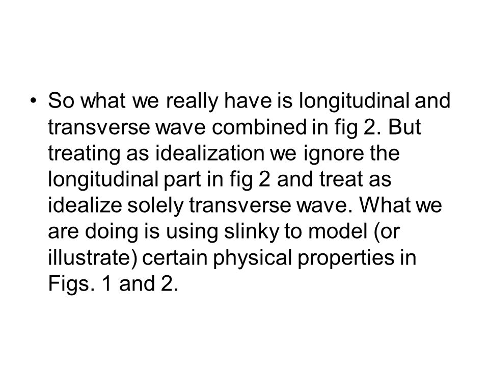 So what we really have is longitudinal and transverse wave combined in fig 2. But treating as idealization we ignore the longitudinal part in fig 2 an