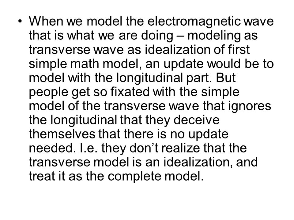 When we model the electromagnetic wave that is what we are doing – modeling as transverse wave as idealization of first simple math model, an update w