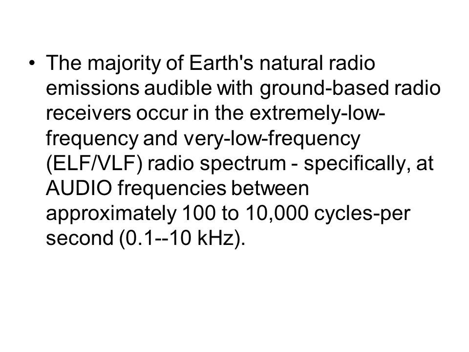 The majority of Earth's natural radio emissions audible with ground-based radio receivers occur in the extremely-low- frequency and very-low-frequency