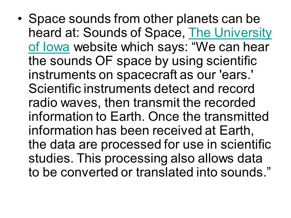 "Space sounds from other planets can be heard at: Sounds of Space, The University of Iowa website which says: ""We can hear the sounds OF space by using"