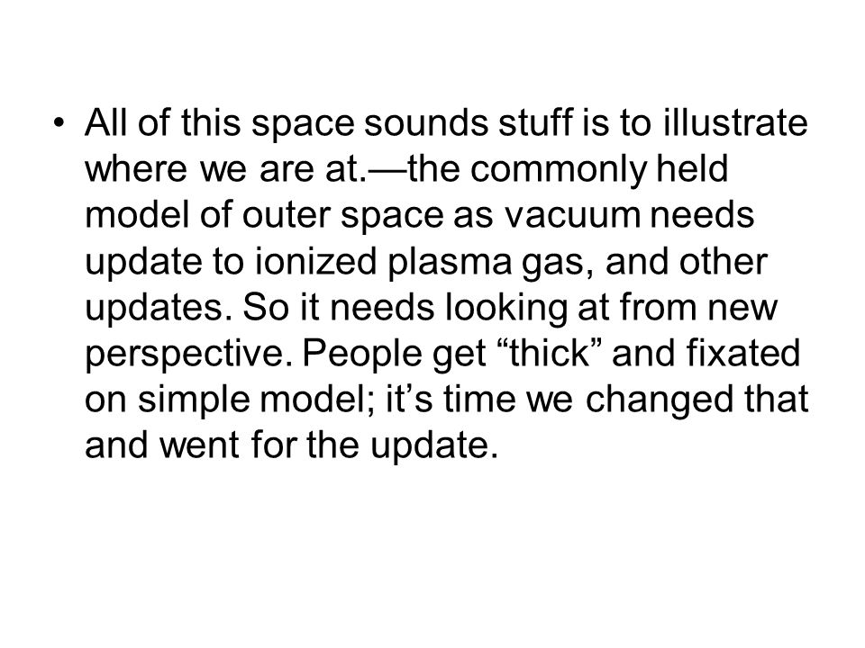 All of this space sounds stuff is to illustrate where we are at.—the commonly held model of outer space as vacuum needs update to ionized plasma gas,