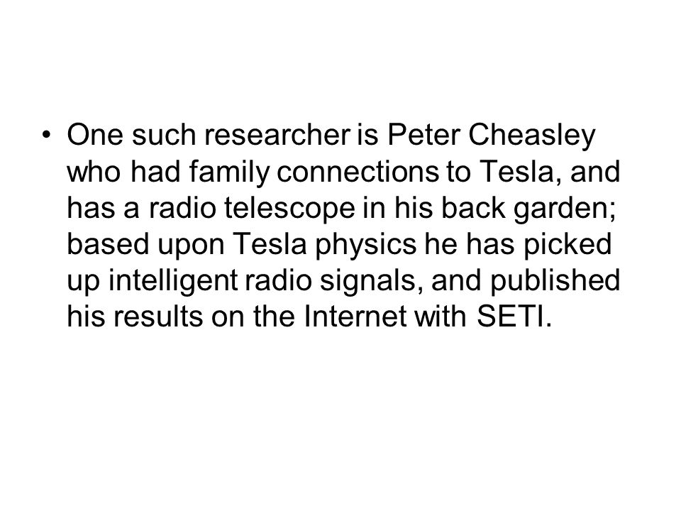 One such researcher is Peter Cheasley who had family connections to Tesla, and has a radio telescope in his back garden; based upon Tesla physics he h