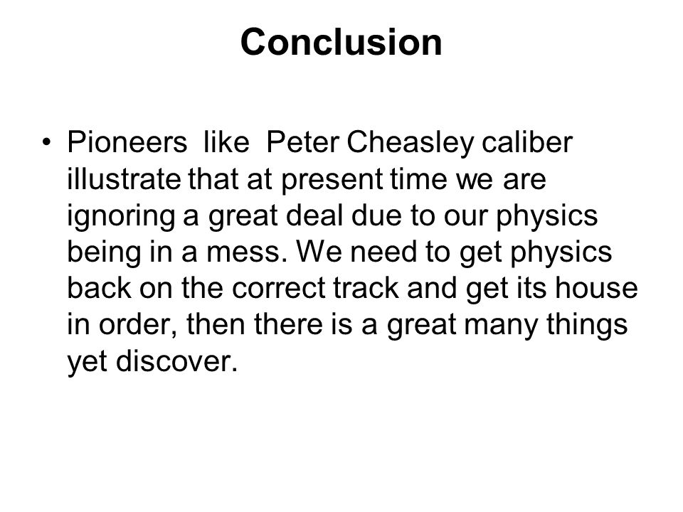 Conclusion Pioneers like Peter Cheasley caliber illustrate that at present time we are ignoring a great deal due to our physics being in a mess. We ne