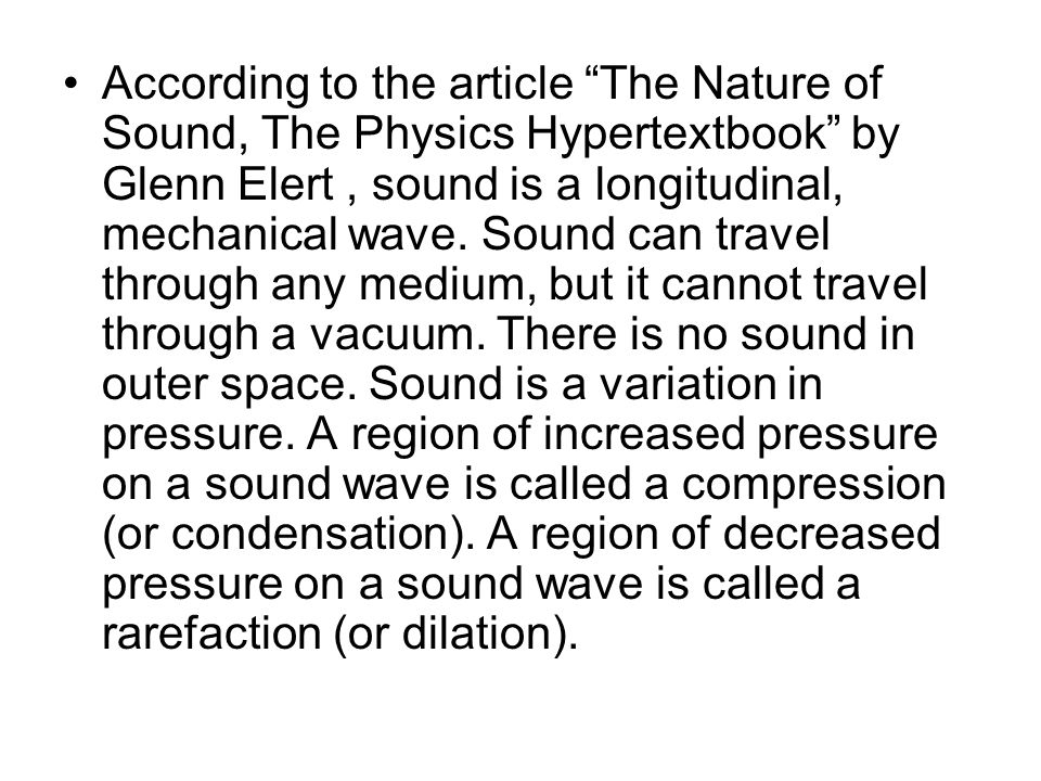 "According to the article ""The Nature of Sound, The Physics Hypertextbook"" by Glenn Elert, sound is a longitudinal, mechanical wave. Sound can travel t"