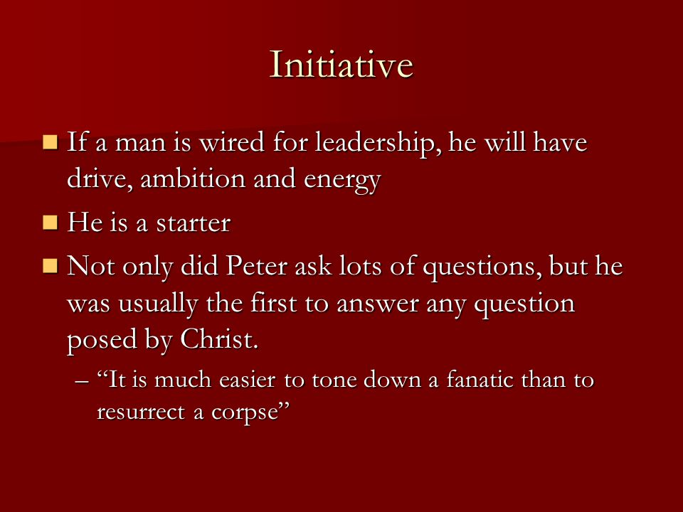 Initiative If a man is wired for leadership, he will have drive, ambition and energy If a man is wired for leadership, he will have drive, ambition and energy He is a starter He is a starter Not only did Peter ask lots of questions, but he was usually the first to answer any question posed by Christ.