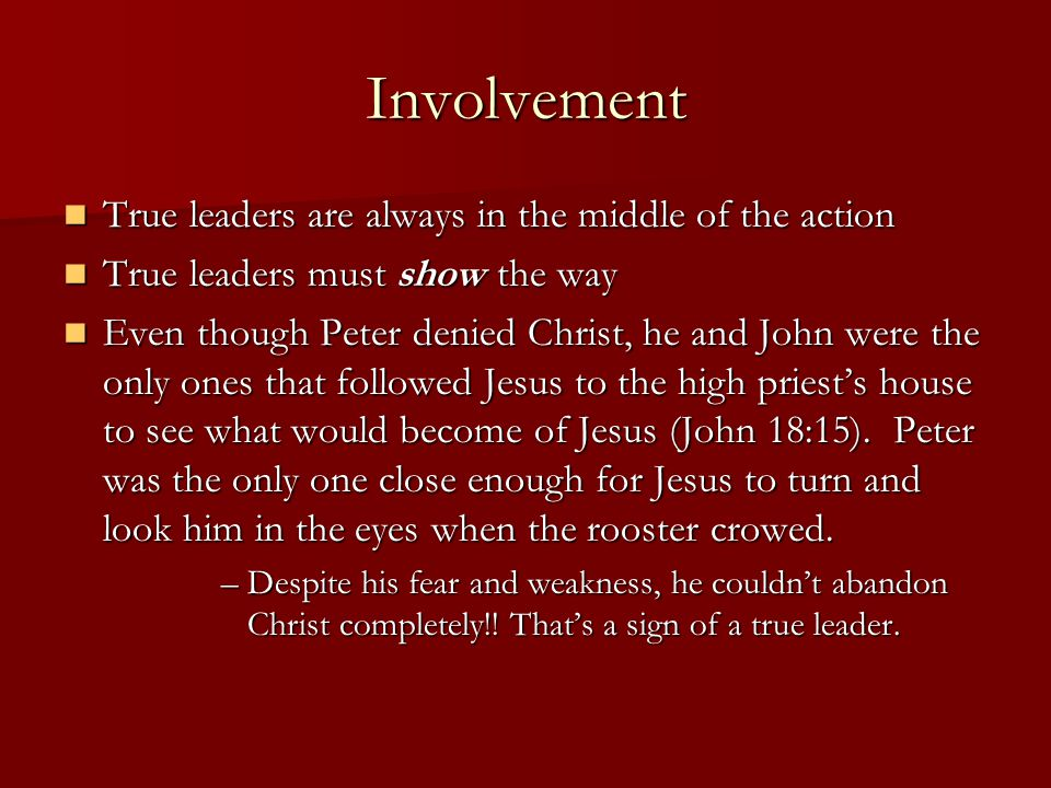 Involvement True leaders are always in the middle of the action True leaders are always in the middle of the action True leaders must show the way True leaders must show the way Even though Peter denied Christ, he and John were the only ones that followed Jesus to the high priest's house to see what would become of Jesus (John 18:15).
