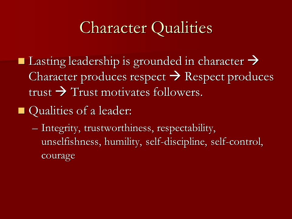 Character Qualities Lasting leadership is grounded in character  Character produces respect  Respect produces trust  Trust motivates followers.