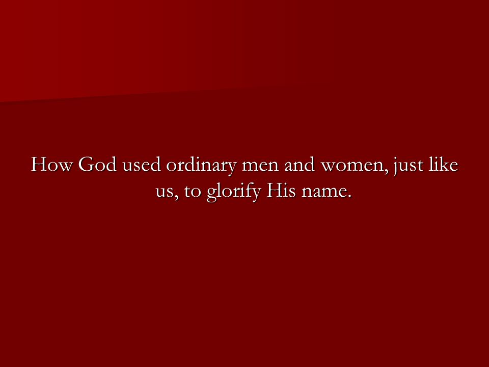 How God used ordinary men and women, just like us, to glorify His name.