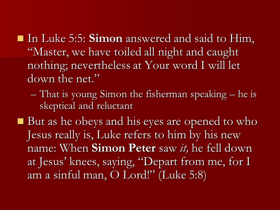 In Luke 5:5: Simon answered and said to Him, Master, we have toiled all night and caught nothing; nevertheless at Your word I will let down the net. In Luke 5:5: Simon answered and said to Him, Master, we have toiled all night and caught nothing; nevertheless at Your word I will let down the net. –That is young Simon the fisherman speaking – he is skeptical and reluctant But as he obeys and his eyes are opened to who Jesus really is, Luke refers to him by his new name: When Simon Peter saw it, he fell down at Jesus' knees, saying, Depart from me, for I am a sinful man, O Lord! (Luke 5:8) But as he obeys and his eyes are opened to who Jesus really is, Luke refers to him by his new name: When Simon Peter saw it, he fell down at Jesus' knees, saying, Depart from me, for I am a sinful man, O Lord! (Luke 5:8)