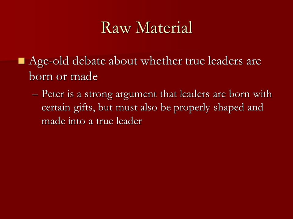 Raw Material Age-old debate about whether true leaders are born or made Age-old debate about whether true leaders are born or made –Peter is a strong argument that leaders are born with certain gifts, but must also be properly shaped and made into a true leader