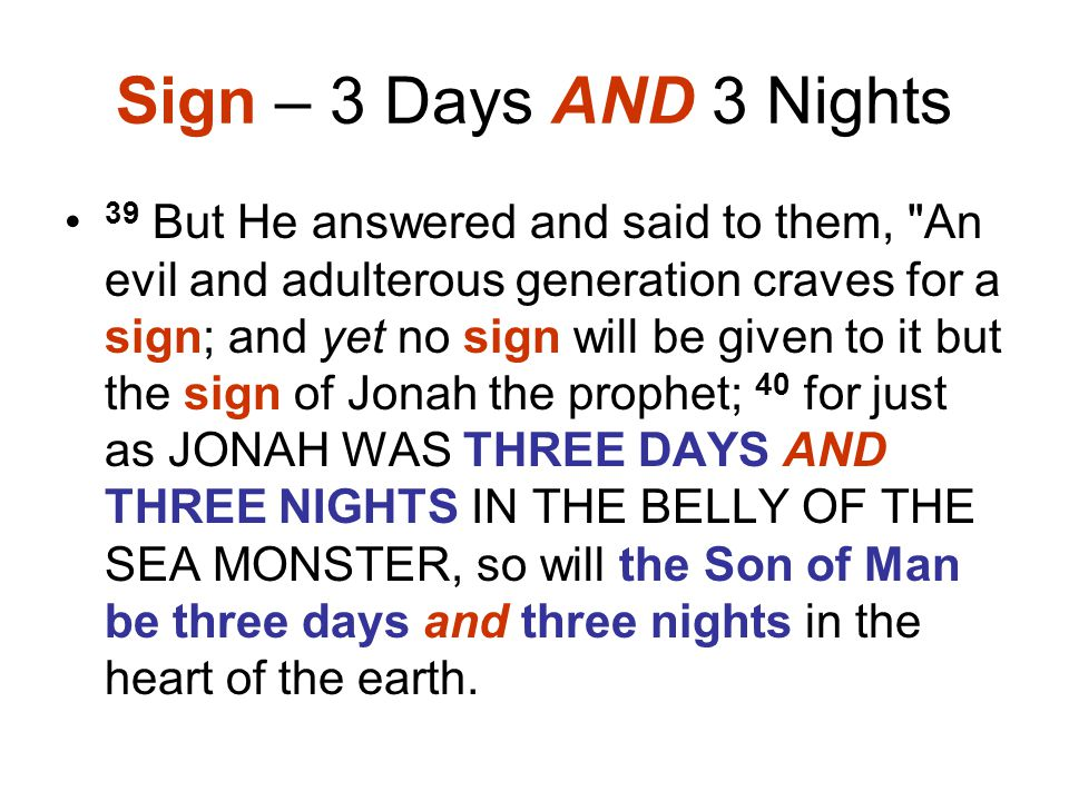 Sign – 3 Days AND 3 Nights 39 But He answered and said to them, An evil and adulterous generation craves for a sign; and yet no sign will be given to it but the sign of Jonah the prophet; 40 for just as JONAH WAS THREE DAYS AND THREE NIGHTS IN THE BELLY OF THE SEA MONSTER, so will the Son of Man be three days and three nights in the heart of the earth.
