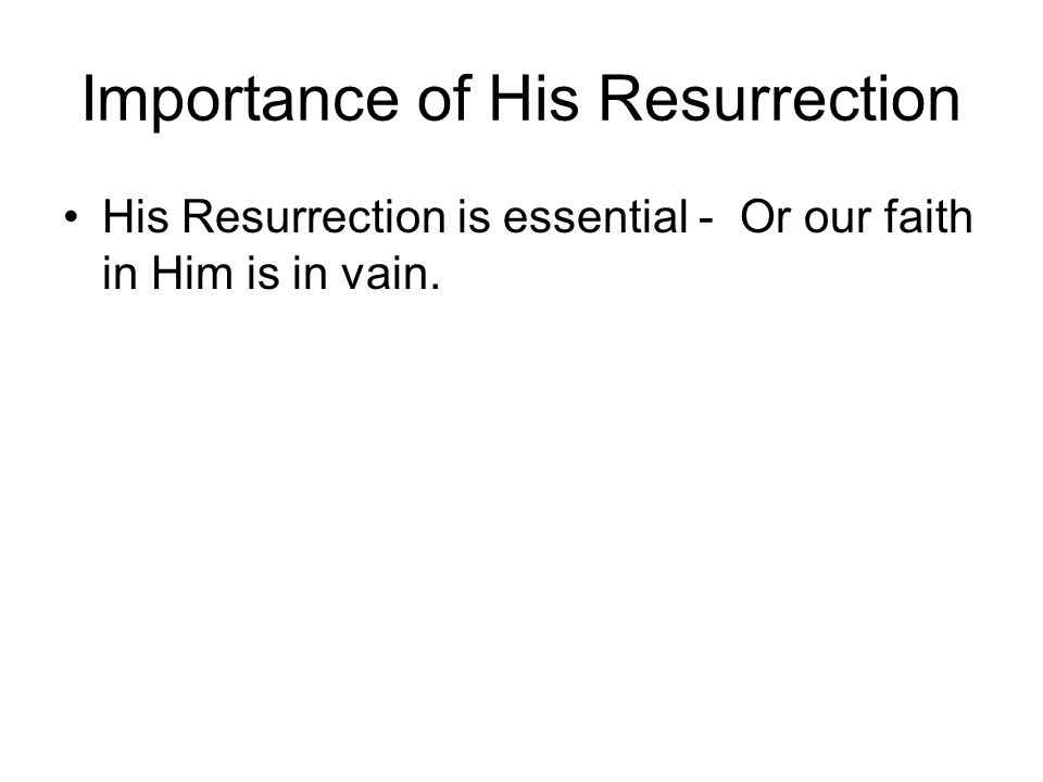 Importance of His Resurrection His Resurrection is essential - Or our faith in Him is in vain.