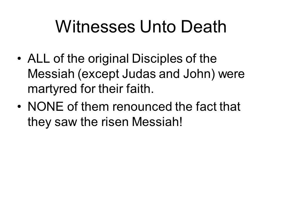 Witnesses Unto Death ALL of the original Disciples of the Messiah (except Judas and John) were martyred for their faith.