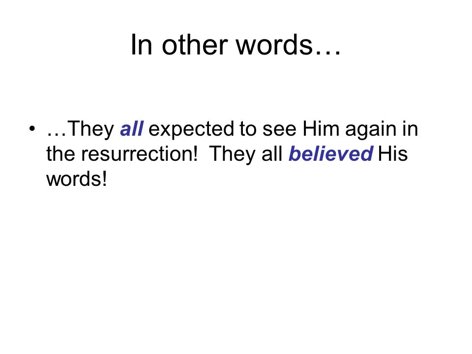 In other words… …They all expected to see Him again in the resurrection.