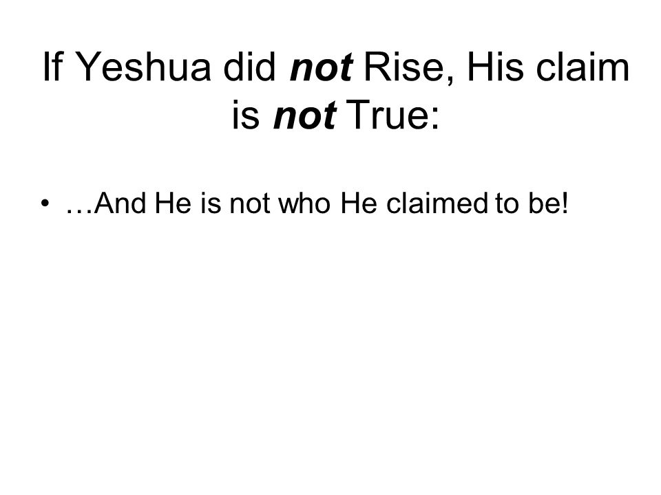 If Yeshua did not Rise, His claim is not True: …And He is not who He claimed to be!