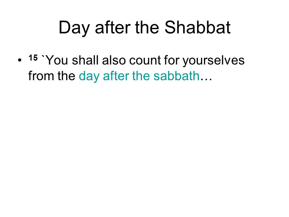 Day after the Shabbat 15 `You shall also count for yourselves from the day after the sabbath…