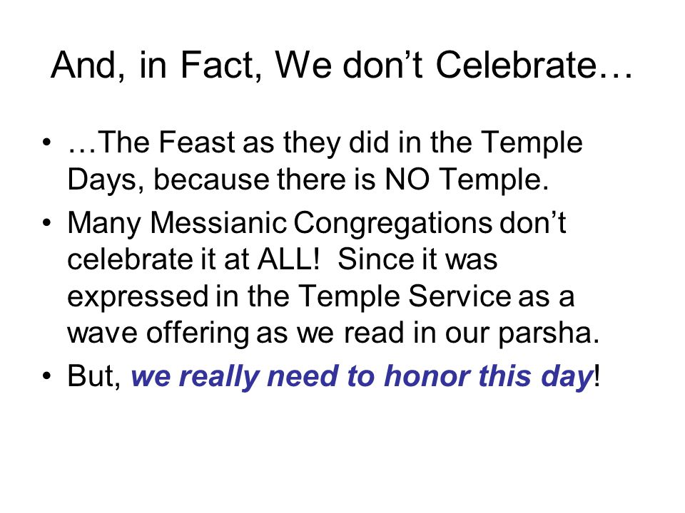 And, in Fact, We don't Celebrate… …The Feast as they did in the Temple Days, because there is NO Temple.