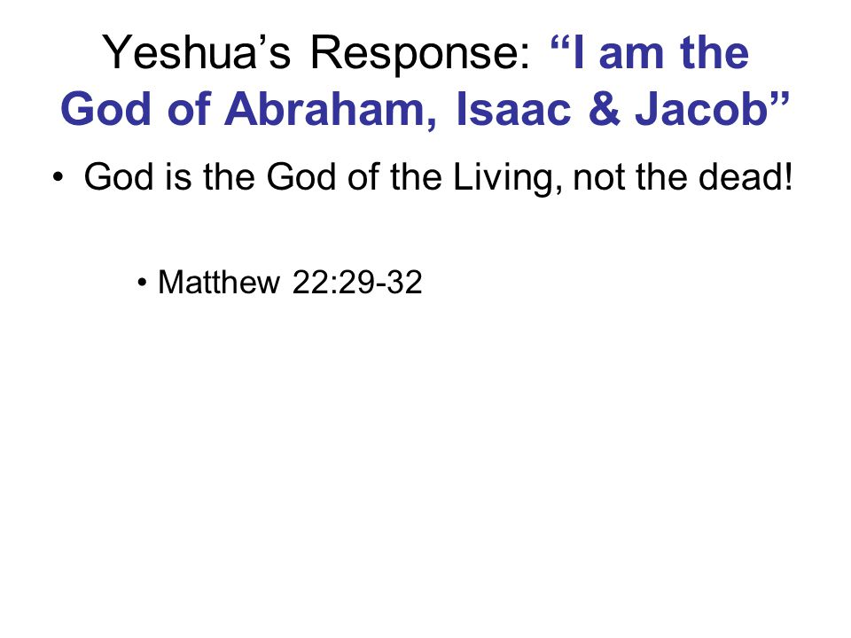 Yeshua's Response: I am the God of Abraham, Isaac & Jacob God is the God of the Living, not the dead.