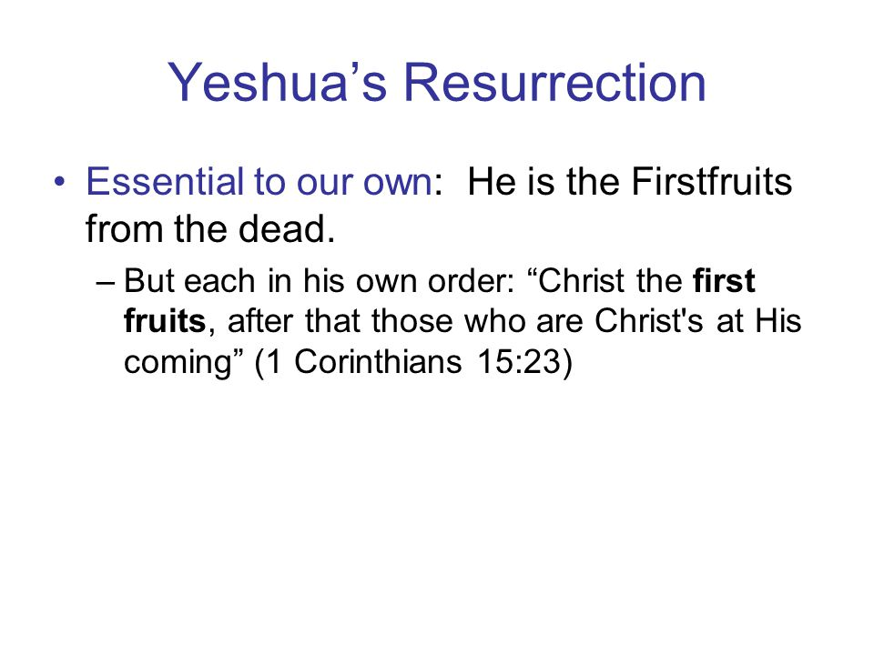 Yeshua's Resurrection Essential to our own: He is the Firstfruits from the dead.