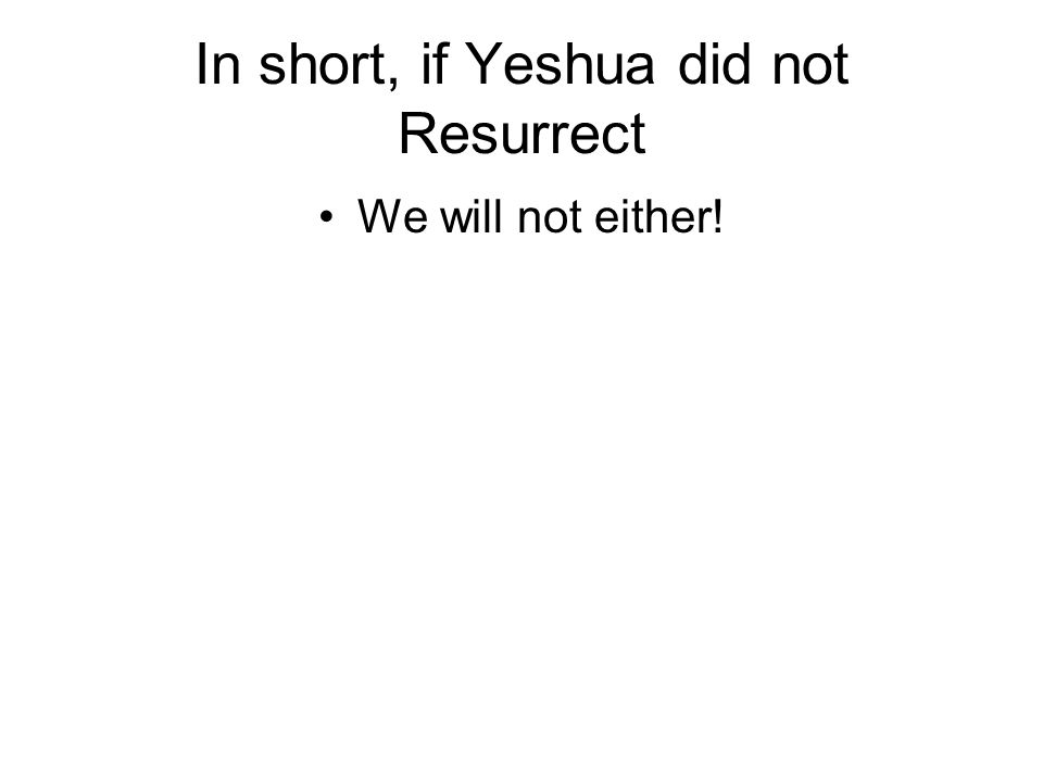In short, if Yeshua did not Resurrect We will not either!