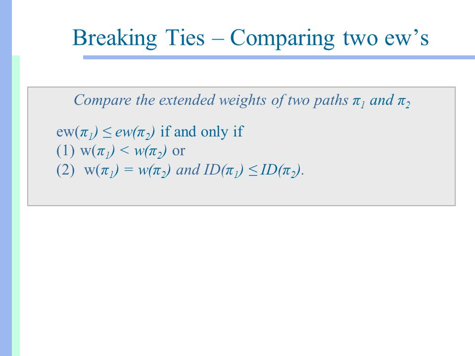 Breaking Ties – Comparing two ew's Compare the extended weights of two paths π 1 and π 2 ew(π 1 ) ≤ ew(π 2 ) if and only if (1)w(π 1 ) < w(π 2 ) or (2) w(π 1 ) = w(π 2 ) and ID(π 1 ) ≤ ID(π 2 ).
