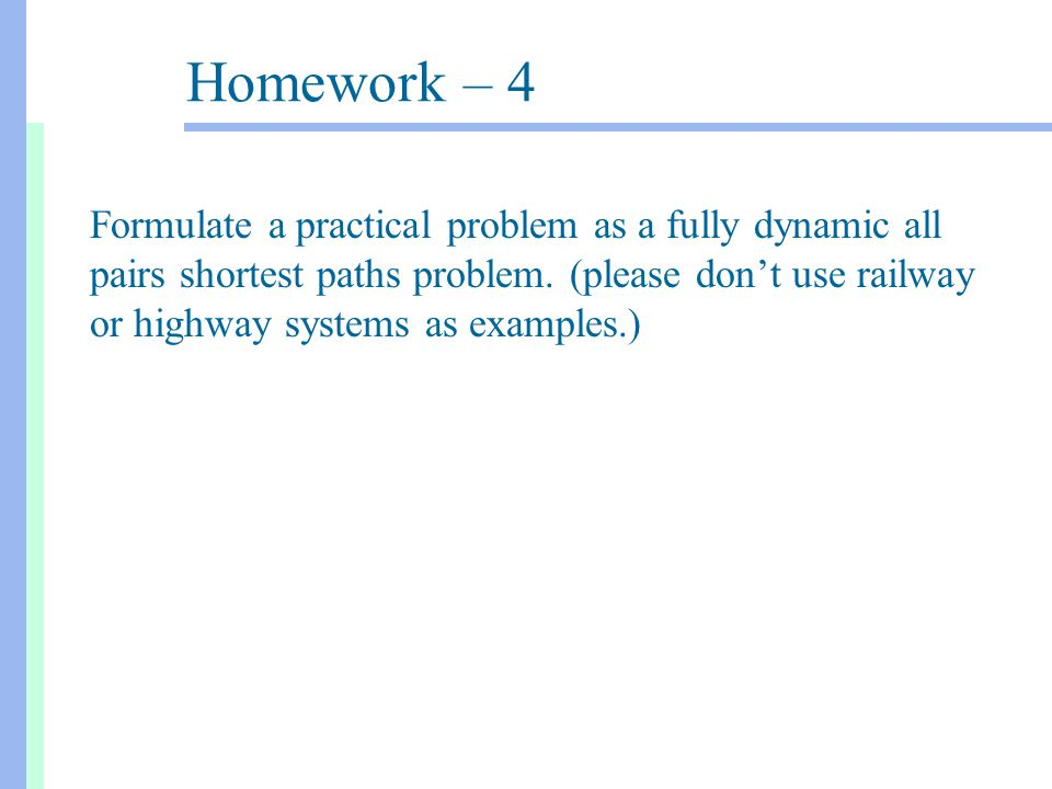 Homework – 4 Formulate a practical problem as a fully dynamic all pairs shortest paths problem.
