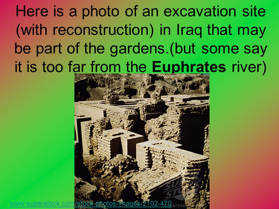 Here is a photo of an excavation site (with reconstruction) in Iraq that may be part of the gardens.(but some say it is too far from the Euphrates riv