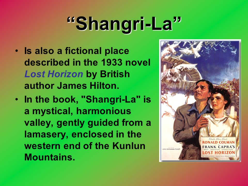 """""""Shangri-La"""" Is also a fictional place described in the 1933 novel Lost Horizon by British author James Hilton. In the book,"""