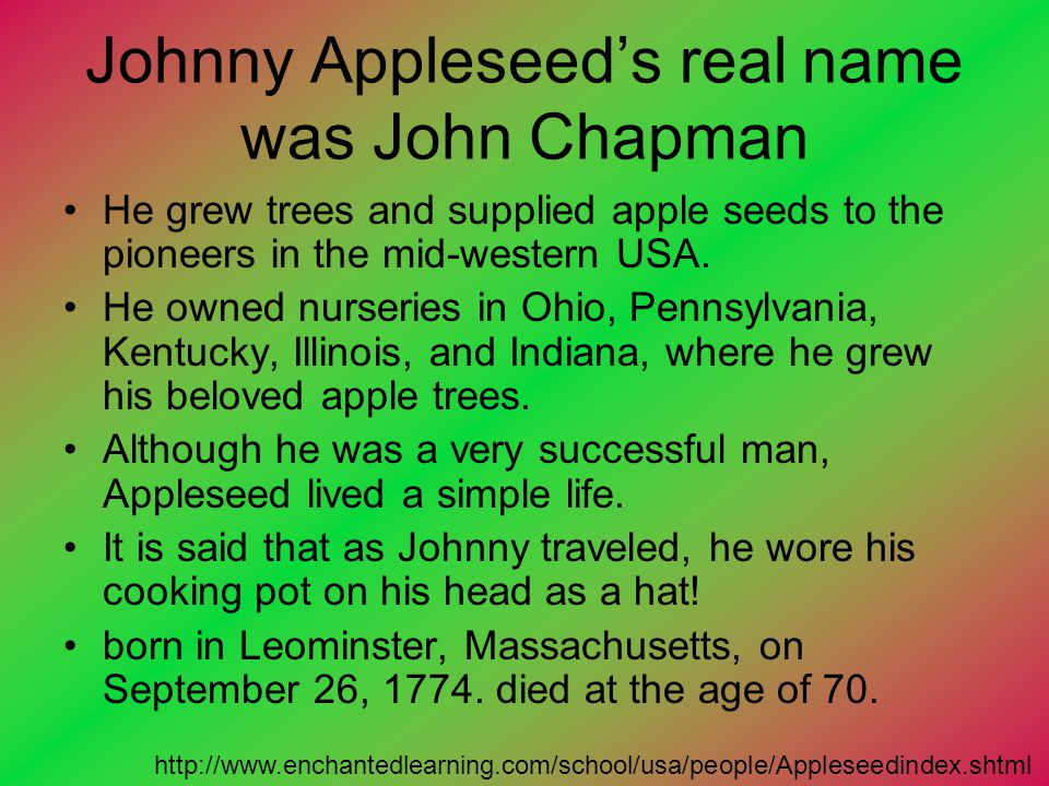 Johnny Appleseed's real name was John Chapman He grew trees and supplied apple seeds to the pioneers in the mid-western USA. He owned nurseries in Ohi