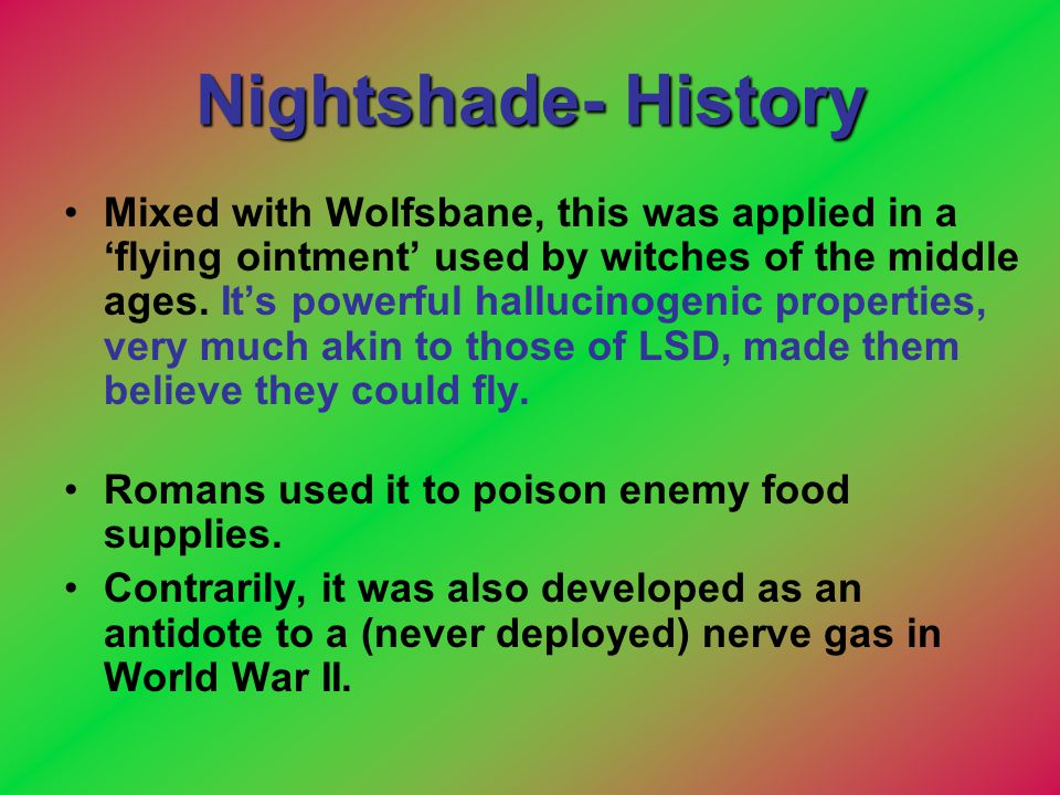 Nightshade- History Mixed with Wolfsbane, this was applied in a 'flying ointment' used by witches of the middle ages. It's powerful hallucinogenic pro