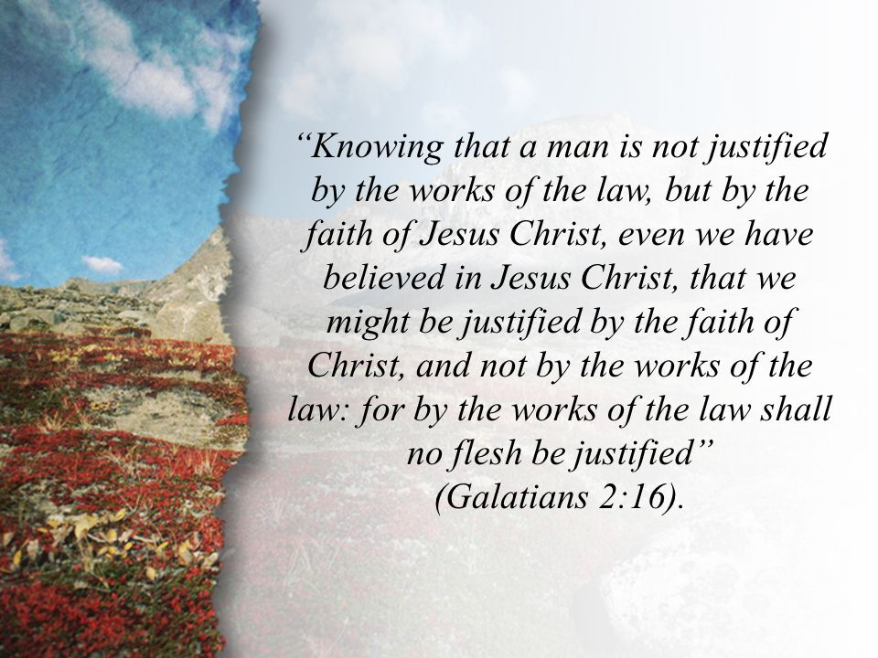 "Galatians 2:16 ""Knowing that a man is not justified by the works of the law, but by the faith of Jesus Christ, even we have believed in Jesus Christ,"