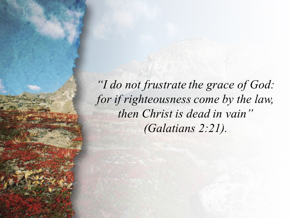"Galatians 2:21 ""I do not frustrate the grace of God: for if righteousness come by the law, then Christ is dead in vain"" (Galatians 2:21)."