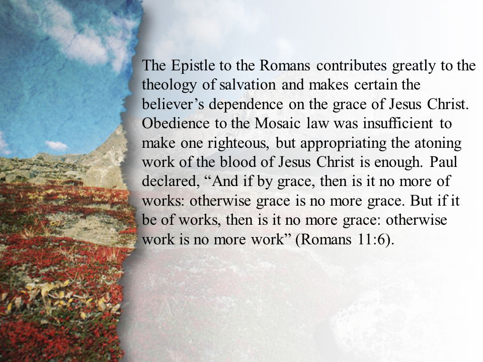 Introduction The Epistle to the Romans contributes greatly to the theology of salvation and makes certain the believer's dependence on the grace of Jesus Christ.