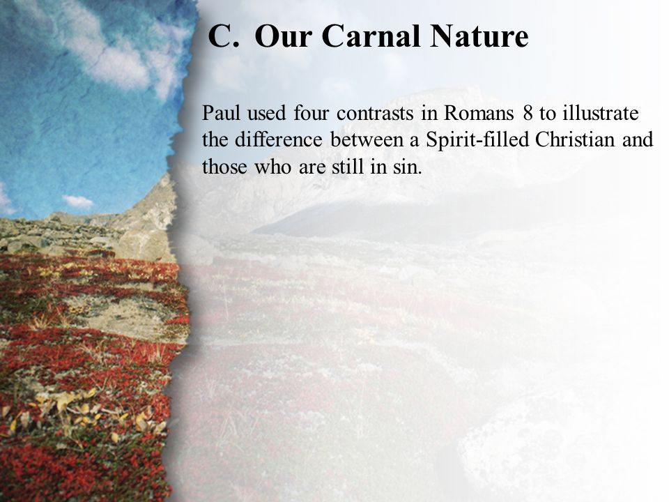 I. Bound by the Law of Sin (C) C.Our Carnal Nature Paul used four contrasts in Romans 8 to illustrate the difference between a Spirit-filled Christian