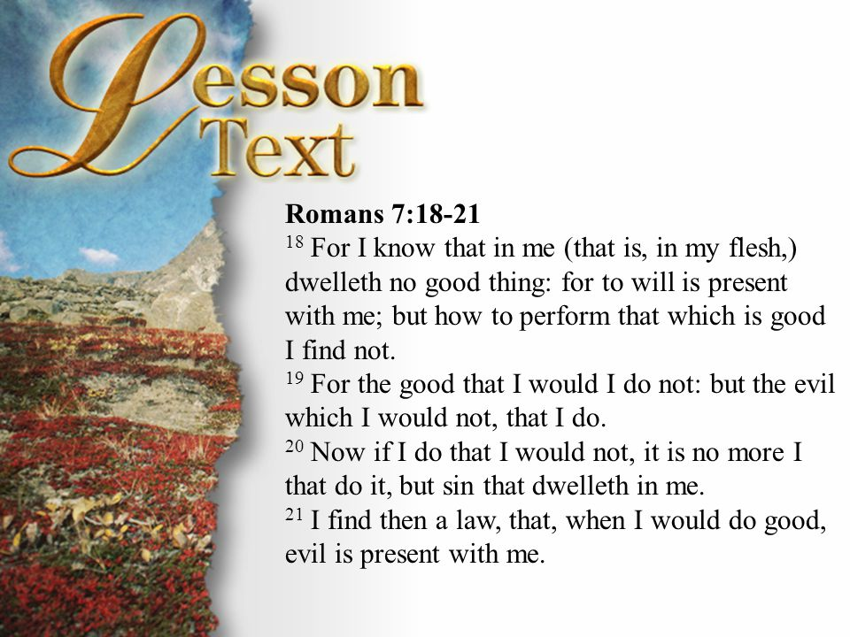Romans 7:18-21 18 For I know that in me (that is, in my flesh,) dwelleth no good thing: for to will is present with me; but how to perform that which