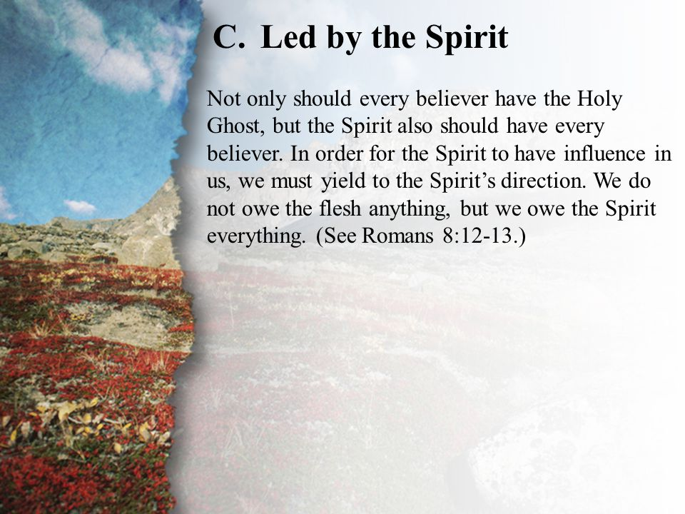 III. Delivered by Grace (C) C.Led by the Spirit Not only should every believer have the Holy Ghost, but the Spirit also should have every believer. In