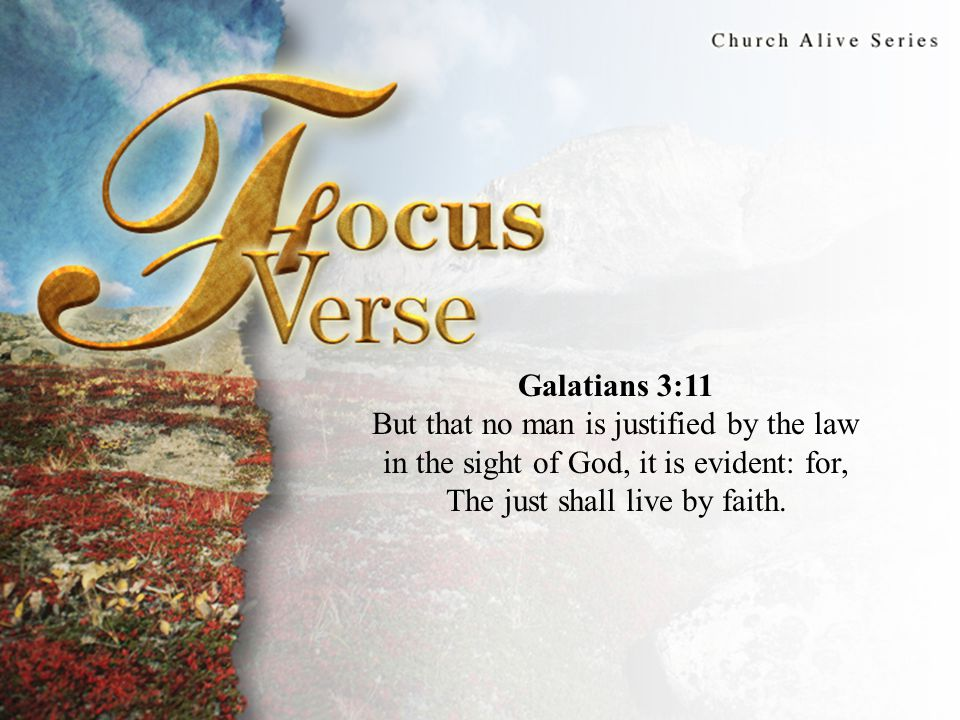 Focus Verse Galatians 3:11 But that no man is justified by the law in the sight of God, it is evident: for, The just shall live by faith.
