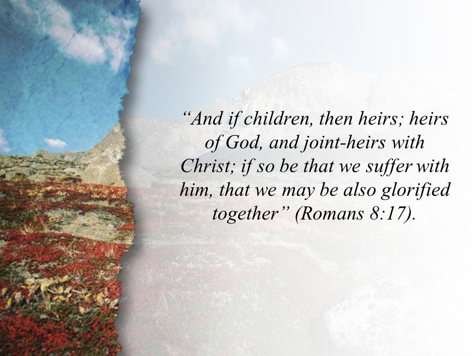 "Romans 8:17 ""And if children, then heirs; heirs of God, and joint-heirs with Christ; if so be that we suffer with him, that we may be also glorified t"