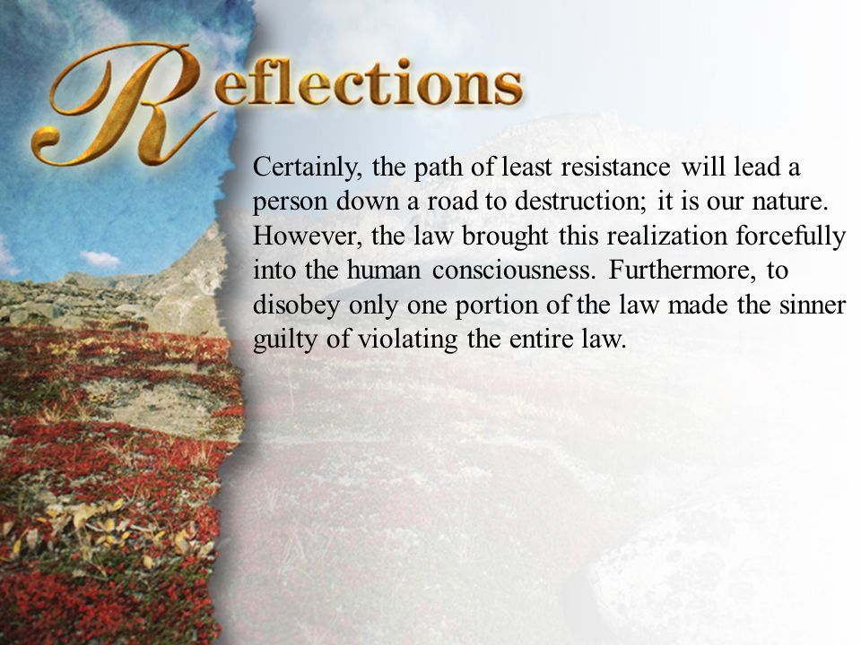 Reflections Certainly, the path of least resistance will lead a person down a road to destruction; it is our nature.