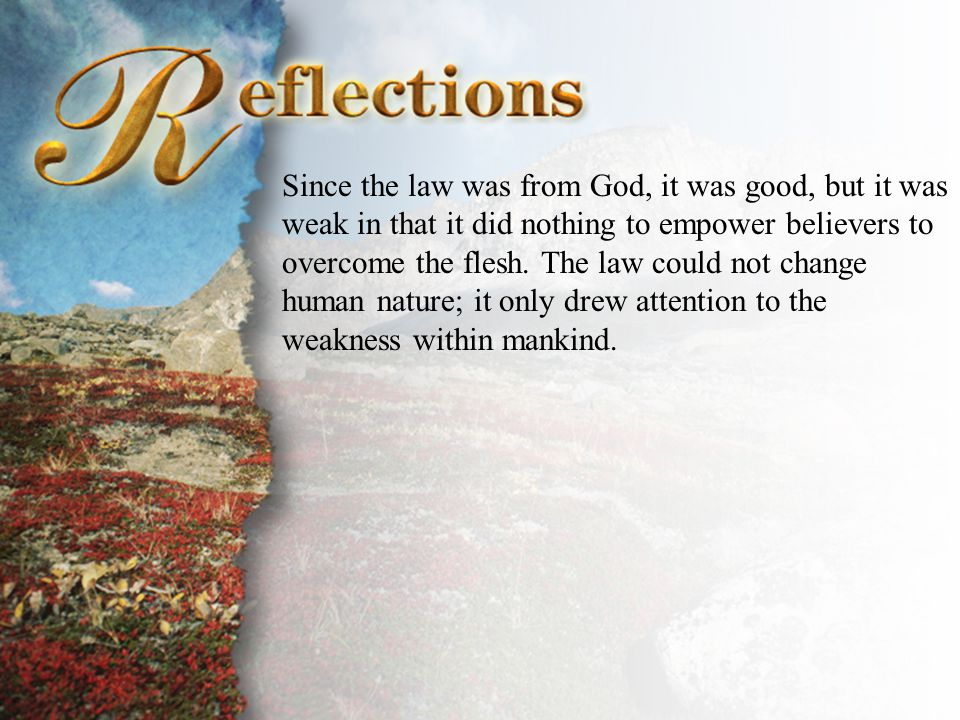 Reflections Since the law was from God, it was good, but it was weak in that it did nothing to empower believers to overcome the flesh. The law could