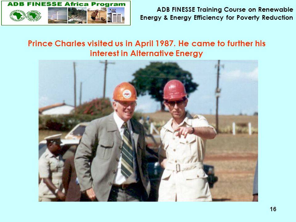 ADB FINESSE Training Course on Renewable Energy & Energy Efficiency for Poverty Reduction 16 Prince Charles visited us in April 1987. He came to furth