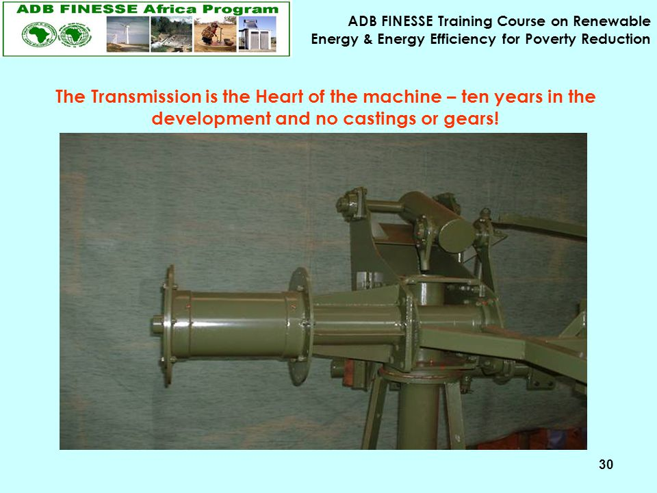 ADB FINESSE Training Course on Renewable Energy & Energy Efficiency for Poverty Reduction 30 The Transmission is the Heart of the machine – ten years
