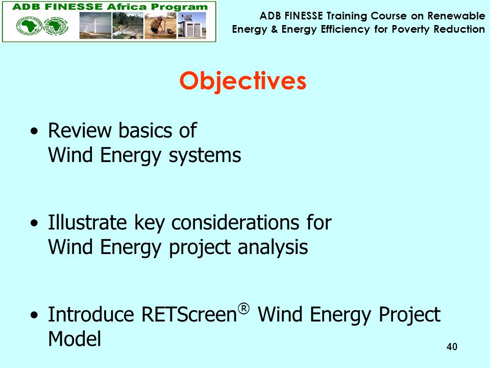 ADB FINESSE Training Course on Renewable Energy & Energy Efficiency for Poverty Reduction 40 Objectives Review basics of Wind Energy systems Illustrat