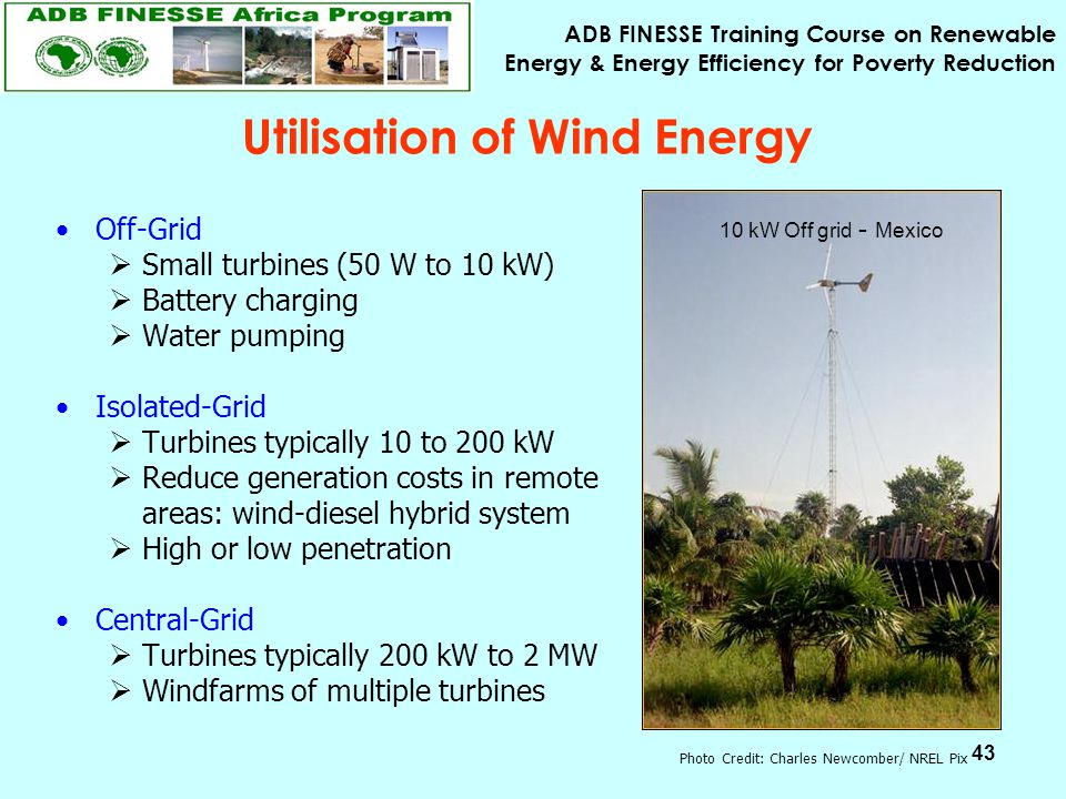 ADB FINESSE Training Course on Renewable Energy & Energy Efficiency for Poverty Reduction 43 Utilisation of Wind Energy Off-Grid  Small turbines (50